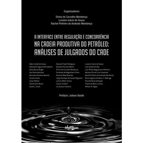 A Interface entre Regulação e Concorrência na Cadeia Produtiva do Petróleo: Análises de Julgados do CADE - Obra Coletiva