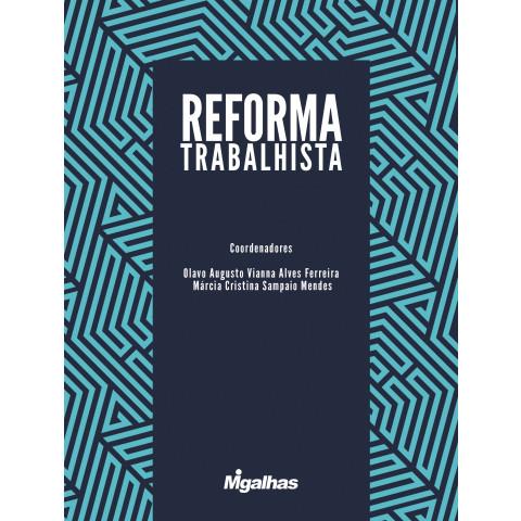 Reforma Trabalhista - Olavo Augusto Vianna Alves Ferreira e Márcia Cristina Sampaio Mendes