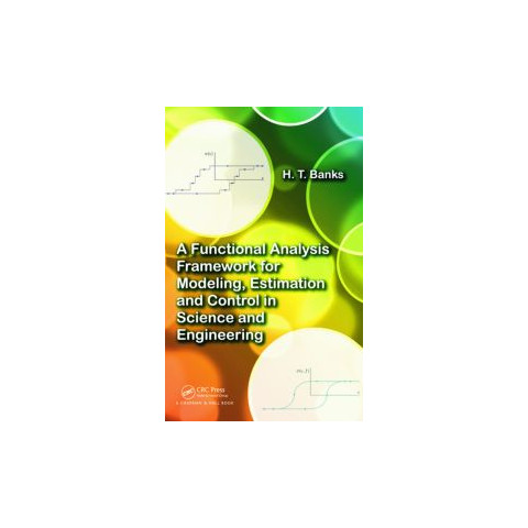 A Functional Analysis Framework for Modeling, Estimation and Control in Science and Engineering, Edition 2012