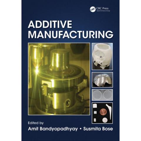 Additive Manufacturing, by Amit Bandyopadhyay (Editor), Susmita Bose (Editor)
