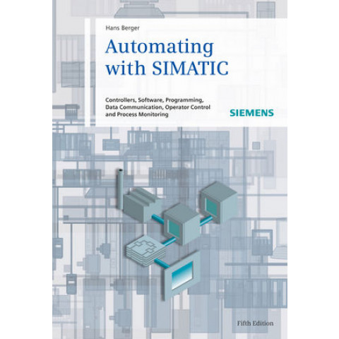 Automating with SIMATIC: Controllers, Software, Programming, Data Communication, Operator Control, and Processing Monitoring, 5th Edition 2013