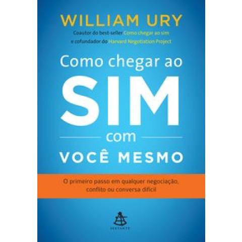 Como Chegar ao Sim Com Você Mesmo: O Primeiro Passo em Qualquer Negociação, Conflito Ou Conversa Difícil, William Ury