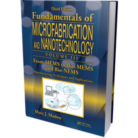 Fundamentals of Microfabrication and Nanotechnology: Volume 3 From MEMS to Bio-MEMS and Bio-NEMS: Manufacturing Techniques and Applications, Edition 2011