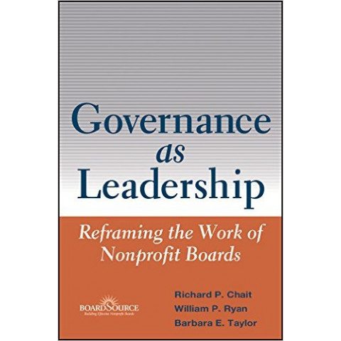 Governance as Leadership: Reframing the Work of Nonprofit Boards, by Richard P. Chait (Author), William P. Ryan (Author), Barbara E. Taylor (Author)