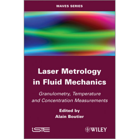 Laser Metrology in Fluid Mechanics: Granulometry, Temperature and Concentration Measurements, Edition 2012
