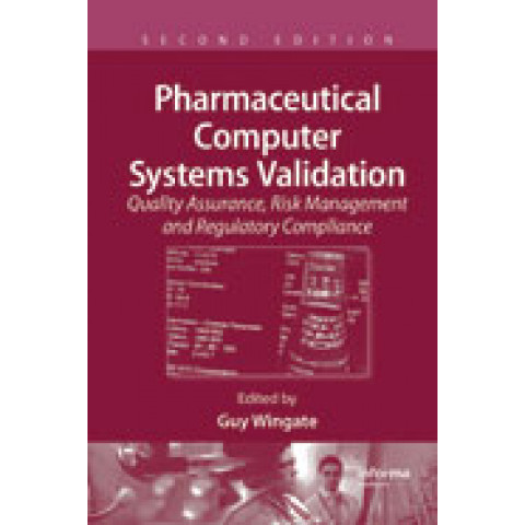 Pharmaceutical Computer Systems Validation: Quality Assurance, Risk Management and Regulatory Compliance, 2nd Edition 2010