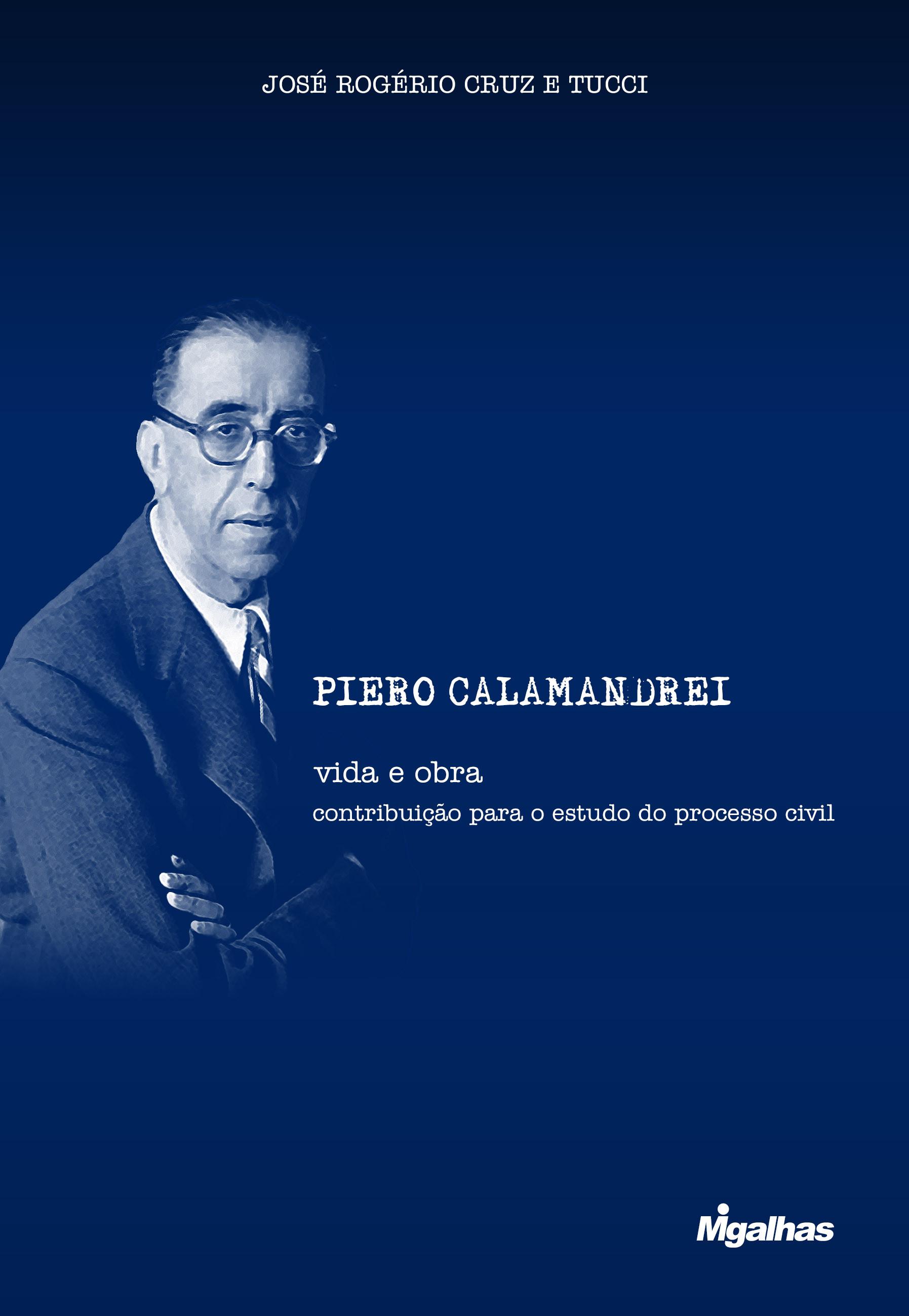 Piero Calamandrei: vida e obra - contribuição para o estudo do processo civil - José Rogério Cruz e Tucci