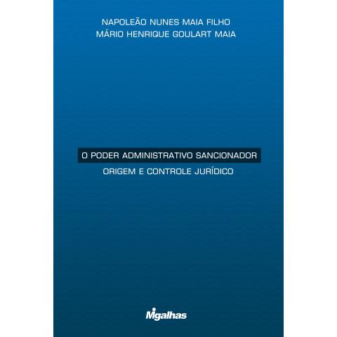 O poder administrativo sancionador - Origem e controle jurídico - Napoleão Nunes Maia Filho e Mário Henrique Goulart Maia