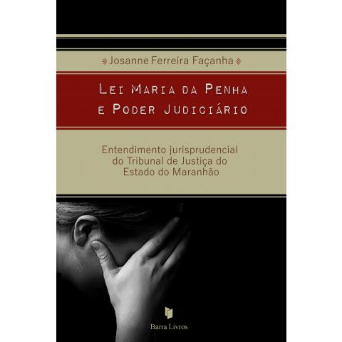 LEI MARIA DA PENHA E PODER JUDICIÁRIO: ENTENDIMENTO JURISPRUDENCIAL DO TRIBUNAL DE JUSTIÇA DO ESTADO DO MARANHÃO