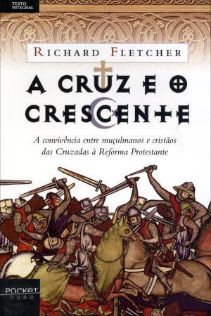 A CRUZ E O CRESCENTE - Cristianismo e Islã, de Maomé à Reforma  - Richard Fletcher