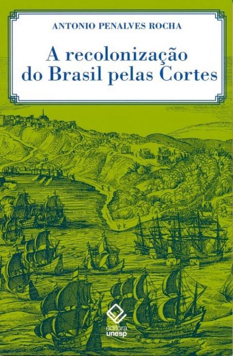 A Recolonização do Brasil pelas cortes - Histórias de uma invenção historiográfica Rocha, Antonio Penalves
