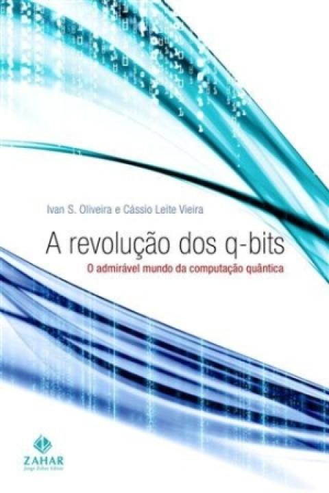 A REVOLUÇÃO DOS Q-BITS - O admirável mundo da computação quântica - Ivan S. Oliveira, Cássio Leite Vieira