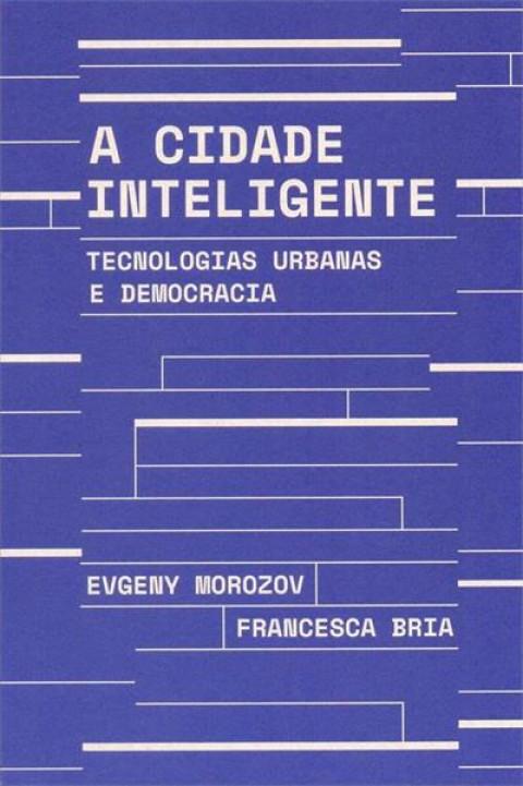 A CIDADE INTELIGENTE: TECNOLOGIAS URBANAS E DEMOCRACIA - Evgeny Morozov, Francesca Bria