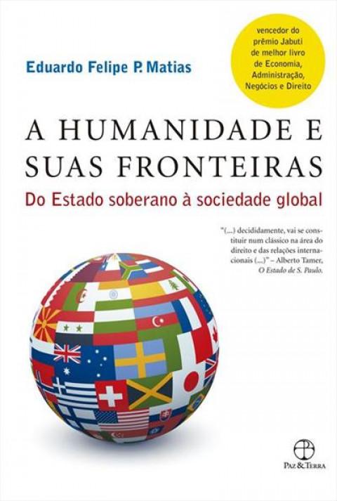 A HUMANIDADE E SUAS FRONTEIRAS:  Do estado soberano à sociedade global - Eduardo Felipe P. Matias