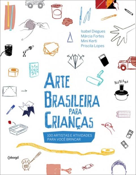 ARTE BRASILEIRA PARA CRIANÇAS (100 artistas e atividades para você brincar) -Isabel Diegues, Márcia Fortes, Mini Kerti e Priscila Lopes