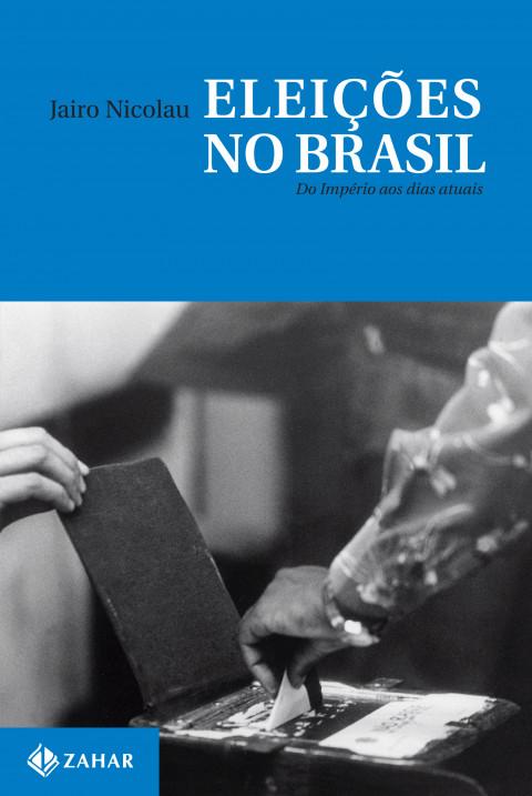 Eleições no Brasil - Do Império aos dias atuais - Jairo Nicolau