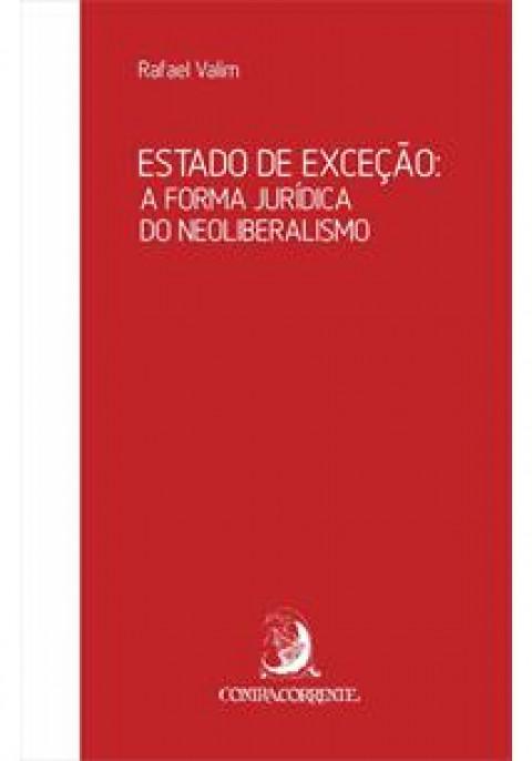ESTADO DE EXCEÇÃO: A FORMA JURÍDICA DO NEOLIBERALISMO - Rafael Valim