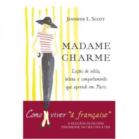 MADAME CHARME - Dicas de estilo, beleza e comportamente que aprendi em Paris - Jennifer L. Scott