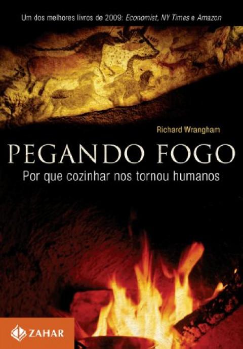 PEGANDO FOGO - Por que cozinhar nos tornou humanos - Richard Wrangham