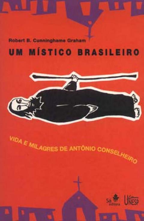 UM MÍSTICO BRASILEIRO = Vida e milagres de Antônio Conselheiro - Graham, Robert B. Cunninghame