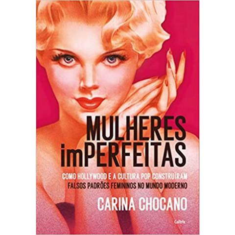 MULHERES iMPERFEITAS: Hollywood, Cultura Pop e a Construção dos Falsos Estereótipos Femininos no Mundo Moderno - Carina Chocano