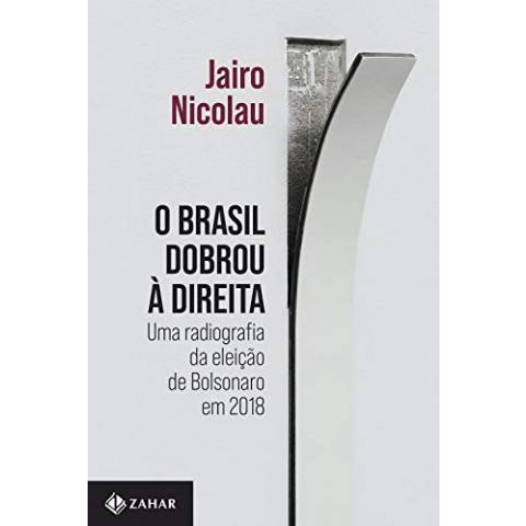 O BRASIL DOBROU À DIREITA - Uma radiografia da eleição de Bolsonaro em 2018 - Jairo Nicolau - Pré-Venda