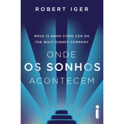 ONDE OS SONHOS ACONTECEM - Meus 15 anos como CEO da The Walt Disney Company - ROBERT IGER