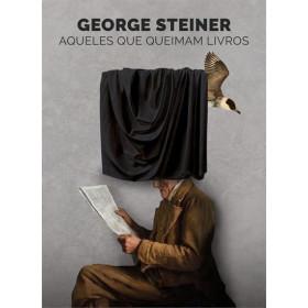 AQUELES QUE QUEIMAM LIVROS - George Steiner