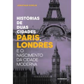 HISTÓRIA DE DUAS CIDADES - Paris, Londres e o nascimento da cidade moderna - Jonathan Conlin