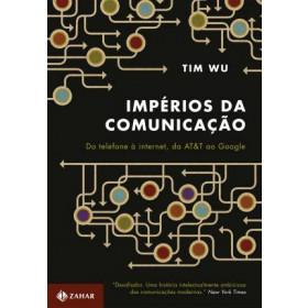 IMPÉRIOS DA COMUNICAÇÃO - Do telefone à internet, da AT&T ao Google Tim Wu