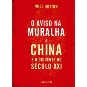 O AVISO NA MURALHA - A China E O Ocidente No Séc. XXI - Will Hutton